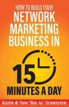 "How to Build Your Network Marketing Business in 15 Minutes a Day - Fast! Efficient! Awesome! ebook by Keith Schreiter, Tom ""Big Al"" Schreiter"