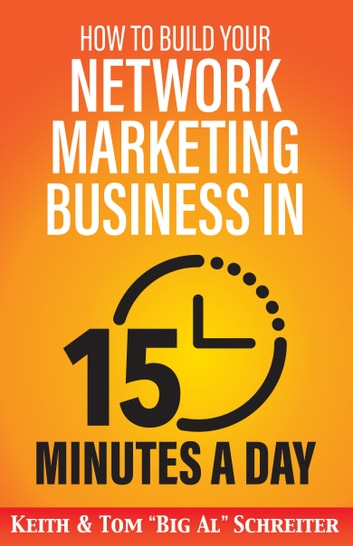 "How to Build Your Network Marketing Business in 15 Minutes a Day - Fast! Efficient! Awesome! ebook by Keith Schreiter,Tom ""Big Al"" Schreiter"