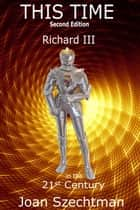 This Time: Richard III in the 21st Century--Book 1 ebook by Joan Szechtman