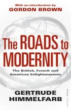 The Roads to Modernity - The British, French and American Enlightenments ebook by Gertrude Himmelfarb, Gordon Brown