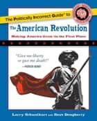 The Politically Incorrect Guide to the American Revolution ebook by Larry Schweikart, Dave Dougherty