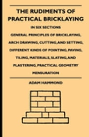 The Rudiments Of Practical Bricklaying - In Six Sections - General Principles Of Bricklaying, Arch Drawing, Cutting, And Setting, Different Kinds Of Pointing, Paving, Tiling, Materials, Slating, And Plastering, Practical Geometry Mensuration ebook by Adam Hammond