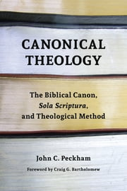 Canonical Theology - The Biblical Canon, Sola Scriptura, and Theological Method ebook by John Peckham