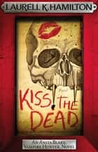 Kiss the Dead ebook by Laurell K. Hamilton