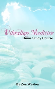 Vibration Medicine Home Study Course ebook by Zoe Weston