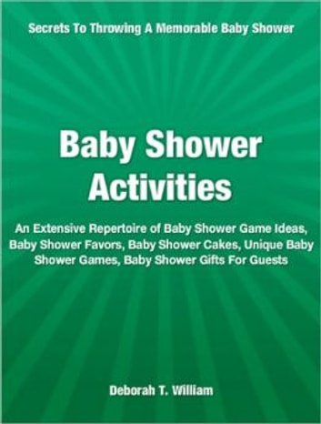 Baby Shower Activities - An Extensive Repertoire of Baby Shower Game Ideas, Baby Shower Favors, Baby Shower Cakes, Unique Baby Shower Games, Baby Shower Gifts For Guests ebook by Deborah T. William