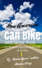 """How America Can Bike and Grow Rich, the National Bicycle Greenway in Action"" ebook by Martin Krieg"