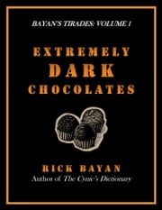 Extremely Dark Chocolates: Bitterly Amusing Thoughts on Aging, Insanity, Death, Extinction & Other Inconveniences (Bayan's Tirades, Volume 1) ebook by Rick Bayan