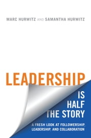 Leadership is Half the Story - A Fresh Look at Followership, Leadership, and Collaboration ebook by Marc Hurwitz,Samantha Hurwitz