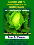 Gardeners Guide to Growing Cabbage in the Vegetable Garden ebook by Paul R. Wonning