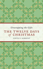 The Twelve Days of Christmas - Unwrapping the Gifts ebook by Curtis G. Almquist