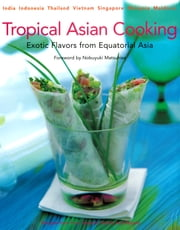 Tropical Asian Cooking - Exotic Flavors from Equatorial Asia ebook by Wendy Hutton,Nobuyuki Matsuhisa
