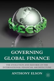 Governing Global Finance - The Evolution and Reform of the International Financial Architecture ebook by Anthony Elson