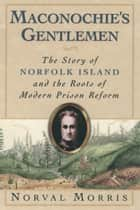 Maconochie's Gentlemen - The Story of Norfolk Island and the Roots of Modern Prison Reform ebook by Norval Morris