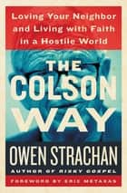 The Colson Way - Loving Your Neighbor and Living with Faith in a Hostile World ebook by Owen Strachan, Eric Metaxas