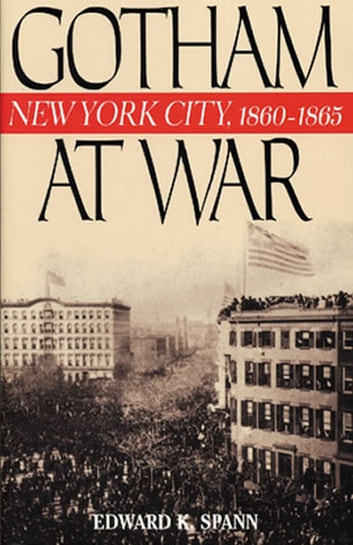 Gotham at War - New York City, 1860-1865 ebook by Edward K. Spann