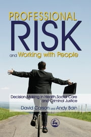 Professional Risk and Working with People - Decision-Making in Health, Social Care and Criminal Justice ebook by Andy Bain,David Carson