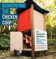 Reinventing the Chicken Coop - 14 Original Designs with Step-by-Step Building Instructions ebook by Kevin McElroy,Matthew Wolpe
