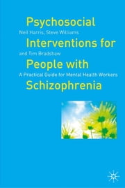 Psychosocial Interventions for People with Schizophrenia - A Practical Guide for Mental Health Workers ebook by Neil Harris,Steve Williams,Tim Bradshaw