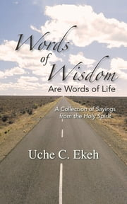 Words of Wisdom Are Words of Life - A Collection of Sayings from the Holy Spirit ebook by Uche C. Ekeh