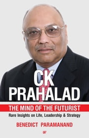 CK PRAHALAD: THE MIND OF THE FUTURIST RARE INSIGHTS ON LIFE, LEADERSHIP & STRATEGY ebook by BENEDICT PARAMANAND