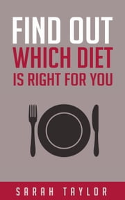 Find Out Which Diet Is Right For You - An Introduction Guide To The Most Popular Diets and Their Benefits - Paleo Diet, Ketogenic Diet, Whole Foods, Dash Diet, Mediterranean Diet ebook by Sarah Taylor