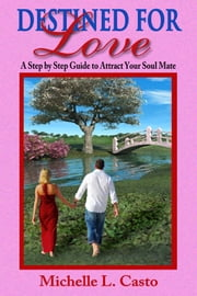 Destined For Love: A Step by Step Guide to Attracting Your Soul Mate ebook by Michelle Casto