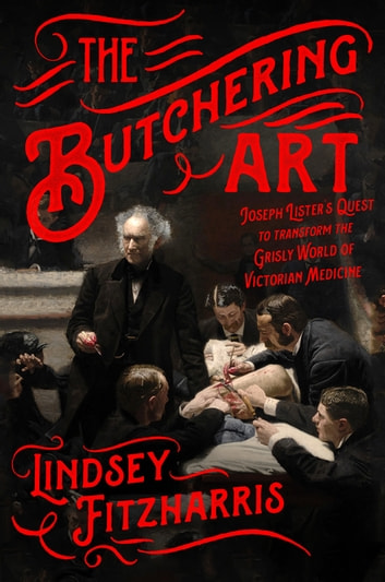 The Butchering Art - Joseph Lister's Quest to Transform the Grisly World of Victorian Medicine ebook by Lindsey Fitzharris