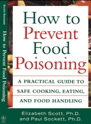 How to Prevent Food Poisoning - A Practical Guide to Safe Cooking, Eating, and Food Handling ebook by Elizabeth Scott,Paul Sockett