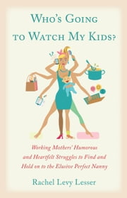 Who's Going to Watch My Kids? - Working Mothers' Humorous and Heartfelt Struggles to Find and Hold on to the Elusive Perfect Nanny ebook by Rachel Levy Lesser