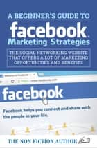 A Beginner's Guide to Facebook Marketing Strategies - The Social Networking Website That Offers a Lot of Marketing Opportunities ebook by The Non Fiction Author