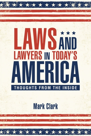 Laws and Lawyers in Todays America - Thoughts from the Inside ebook by Mark Clark