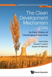 The Clean Development Mechanism (CDM) - An Early History of Unanticipated Outcomes ebook by Ariel Dinar, Donald F Larson, Shaikh M Rahman