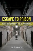 Escape to Prison - Penal Tourism and the Pull of Punishment ebook by Michael Welch