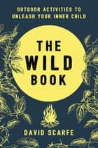 The Wild Book - Outdoor Activities to Unleash Your Inner Child eBook by David Scarfe