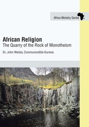 African Religion - The Quarry of the Rock of Monotheism ebook by Dr. John Wesley Zwomunondiita Kurewa
