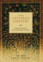 The Tattered Tapestry - A Family's Search for Peace with Bipolar Disorder ebook by Tom Smith