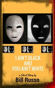 I Ain't Black and You Ain't White ebook by Bill Russo
