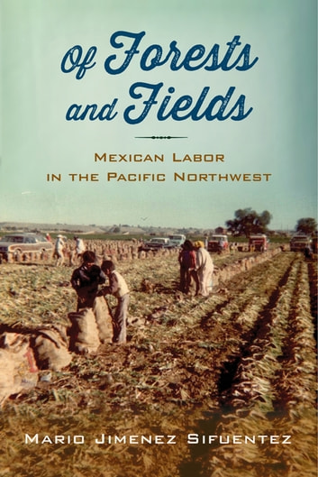 Of Forests and Fields - Mexican Labor in the Pacific Northwest ebook by Mario Jimenez Sifuentez