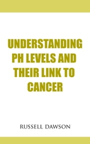 Understanding pH Levels And Their Link To Cancer ebook by Russell Dawson