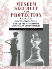 Museum Security and Protection - A Handbook for Cultural Heritage Institutions ebook by Robert Burke,David Liston