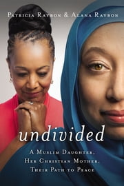 Undivided - A Muslim Daughter, Her Christian Mother, Their Path to Peace ebook by Patricia Raybon,Alana Raybon
