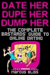 Date Her, Dupe Her, Dump Her - The Complete Bastards Guide to Internet Dating (and Beyond) ebook by Bliss, Marcus