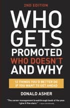 Who Gets Promoted, Who Doesn't, and Why, Second Edition - 12 Things You'd Better Do If You Want to Get Ahead ebook by Donald Asher