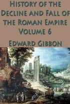 The History of the Decline and Fall of the Roman Empire Vol. 6 ebook by Edward Gibbon