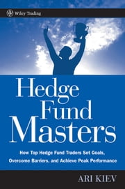 Hedge Fund Masters - How Top Hedge Fund Traders Set Goals, Overcome Barriers, and Achieve Peak Performance ebook by Ari Kiev