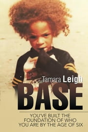 Base - You'Ve Built the Foundation of Who You Are by the Age of Six ebook by Tamara Leigh