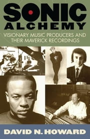 Sonic Alchemy: Visionary Music Producers and Their Maverick Recordings ebook by Howard, David N.