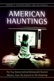 American Hauntings: The True Stories behind Hollywood's Scariest Movies—from The Exorcist to The Conjuring - The True Stories behind Hollywood's Scariest Movies—from The Exorcist to The Conjuring ebook by Robert E. Bartholomew,Joe Nickell