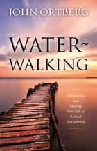 Water-Walking - Discovering and Obeying Your Call to Radical Discipleship ebook by John Ortberg